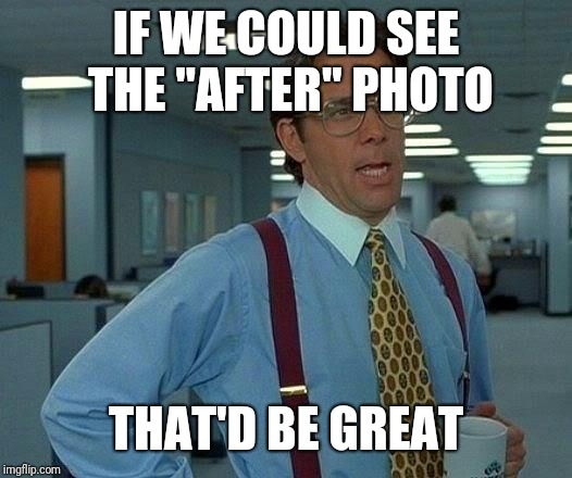 "That Would Be Great Meme | IF WE COULD SEE THE ""AFTER"" PHOTO THAT'D BE GREAT 