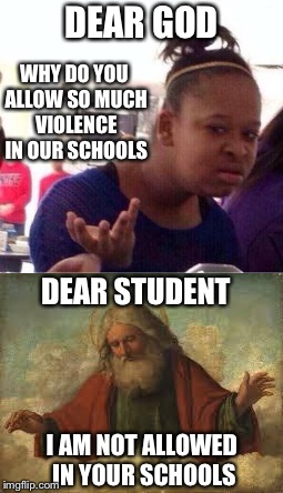 DEAR GOD I AM NOT ALLOWED IN YOUR SCHOOLS WHY DO YOU ALLOW SO MUCH VIOLENCE IN OUR SCHOOLS DEAR STUDENT | image tagged in memes | made w/ Imgflip meme maker