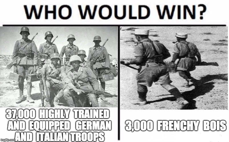 Frenchy Bois | 37,000  HIGHLY  TRAINED  AND  EQUIPPED  GERMAN  AND  ITALIAN TROOPS 3,000  FRENCHY  BOIS | image tagged in ww2,history,historymemes,germans,french,italians | made w/ Imgflip meme maker