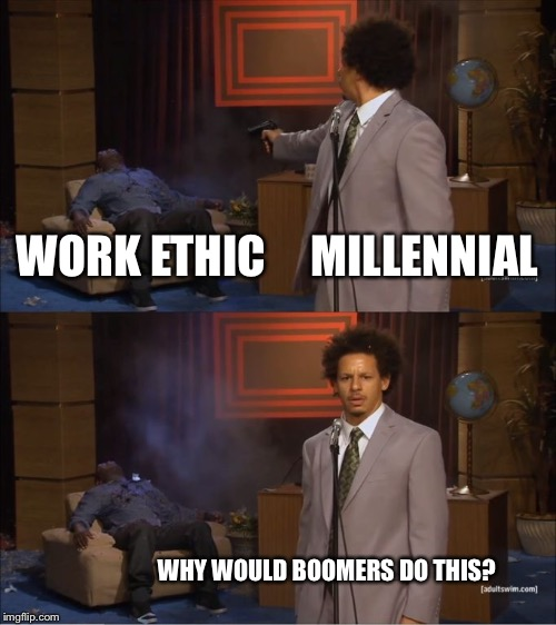 Who Killed Hannibal Meme | WORK ETHIC     MILLENNIAL WHY WOULD BOOMERS DO THIS? | image tagged in eric andre shoots hannibal | made w/ Imgflip meme maker