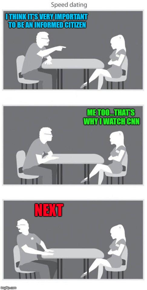 It's ALL fake news to somebody!!!   What misinformation are you listening too...? | I THINK IT'S VERY IMPORTANT TO BE AN INFORMED CITIZEN ME TOO...THAT'S WHY I WATCH CNN NEXT | image tagged in speed dating,memes,misinformation,funny,cnn,fake news | made w/ Imgflip meme maker