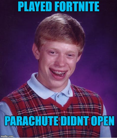 Plummeting Simpleton.  | PLAYED FORTNITE PARACHUTE DIDNT OPEN | image tagged in memes,bad luck brian,fortnite | made w/ Imgflip meme maker