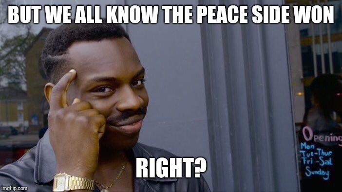 Roll Safe Think About It Meme | BUT WE ALL KNOW THE PEACE SIDE WON RIGHT? | image tagged in memes,roll safe think about it | made w/ Imgflip meme maker