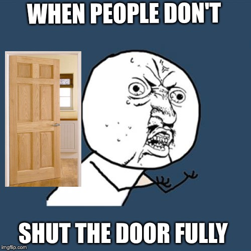 Y U No Meme | WHEN PEOPLE DON'T SHUT THE DOOR FULLY | image tagged in memes,y u no | made w/ Imgflip meme maker