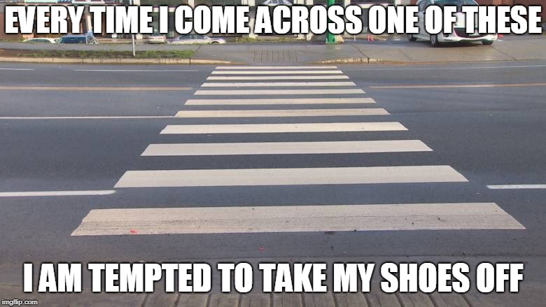 But then I remind myself that if I do, everybody will think I'm dead | EVERY TIME I COME ACROSS ONE OF THESE I AM TEMPTED TO TAKE MY SHOES OFF | image tagged in crosswalk | made w/ Imgflip meme maker