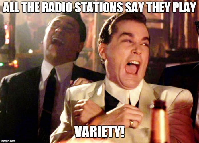 The number of songs they play on the radio can be counted on one hand | ALL THE RADIO STATIONS SAY THEY PLAY VARIETY! | image tagged in memes,good fellas hilarious,radio | made w/ Imgflip meme maker