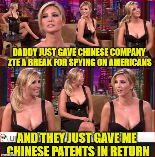 The Swamp is Filling Up | DADDY JUST GAVE CHINESE COMPANY ZTE A BREAK FOR SPYING ON AMERICANS AND THEY JUST GAVE ME CHINESE PATENTS IN RETURN | image tagged in government corruption,trump,ivanka trump,made in china,spying | made w/ Imgflip meme maker