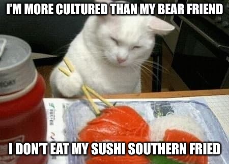 I'M MORE CULTURED THAN MY BEAR FRIEND I DON'T EAT MY SUSHI SOUTHERN FRIED | made w/ Imgflip meme maker