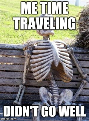 Waiting Skeleton Meme | ME TIME TRAVELING DIDN'T GO WELL | image tagged in memes,waiting skeleton | made w/ Imgflip meme maker