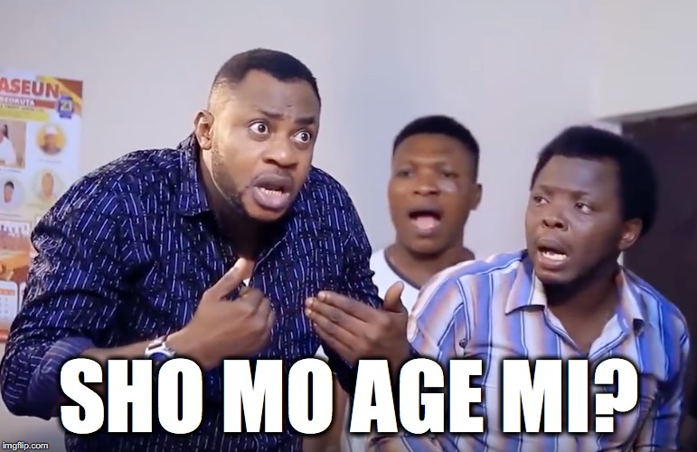 Sho mo age mi | SHO MO AGE MI? | image tagged in shomoagemi,age,naija,funny,trending now | made w/ Imgflip meme maker