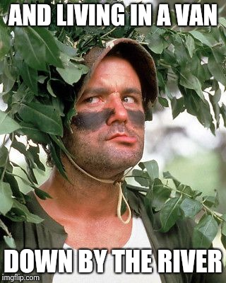 Bill Murray camouflaged | AND LIVING IN A VAN DOWN BY THE RIVER | image tagged in bill murray camouflaged | made w/ Imgflip meme maker