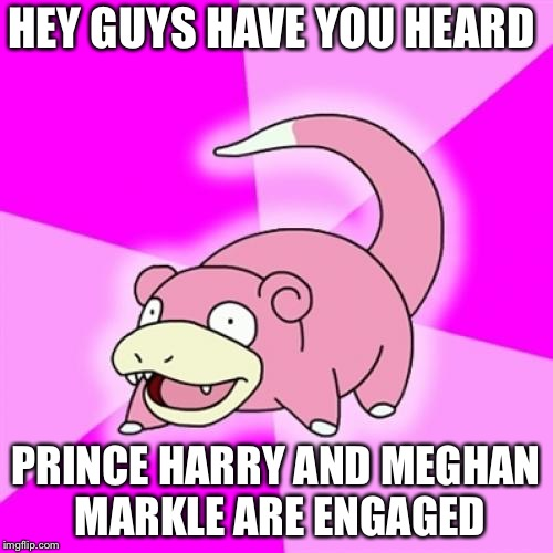 Slowpoke Meme | HEY GUYS HAVE YOU HEARD PRINCE HARRY AND MEGHAN MARKLE ARE ENGAGED | image tagged in memes,slowpoke,prince harry,meghan markle,royal wedding,funny | made w/ Imgflip meme maker