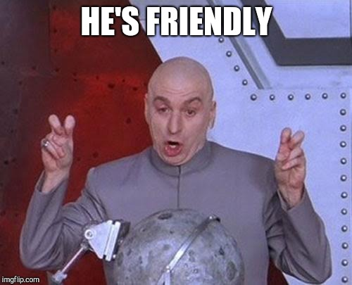 Dr Evil Laser Meme | HE'S FRIENDLY | image tagged in memes,dr evil laser | made w/ Imgflip meme maker