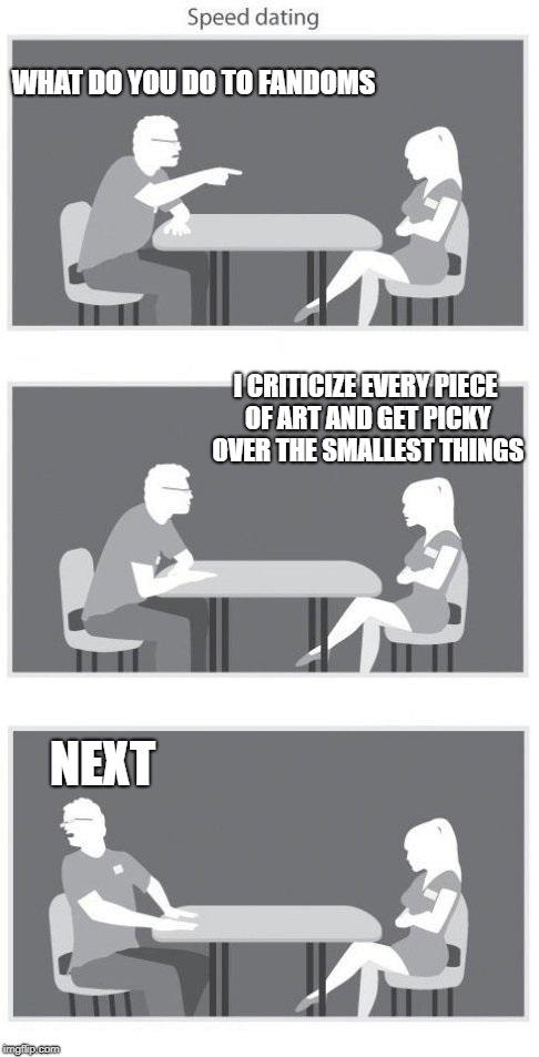 Speed dating | WHAT DO YOU DO TO FANDOMS I CRITICIZE EVERY PIECE OF ART AND GET PICKY OVER THE SMALLEST THINGS NEXT | image tagged in speed dating | made w/ Imgflip meme maker