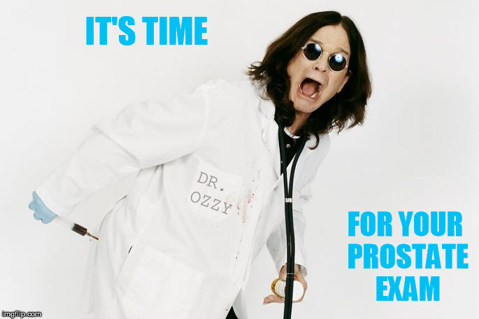 IT'S TIME FOR YOUR PROSTATE EXAM DR. OZZY | made w/ Imgflip meme maker