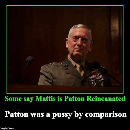 Patton Reincarnated? | Some say Mattis is Patton Reincanated | Patton was a pussy by comparison | image tagged in funny,demotivationals,patton was a pussy,mad dog mattis | made w/ Imgflip demotivational maker