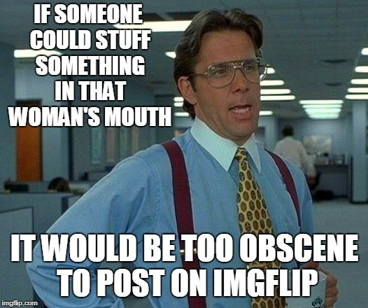That Would Be Great Meme | IF SOMEONE COULD STUFF SOMETHING IN THAT WOMAN'S MOUTH IT WOULD BE TOO OBSCENE TO POST ON IMGFLIP | image tagged in memes,that would be great | made w/ Imgflip meme maker