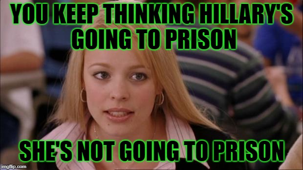 YOU KEEP THINKING HILLARY'S GOING TO PRISON SHE'S NOT GOING TO PRISON | made w/ Imgflip meme maker