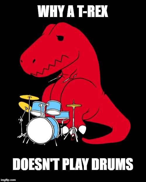 Some things just weren't meant to be | WHY A T-REX DOESN'T PLAY DRUMS | image tagged in funny memes,drummer,drums,dinosaurs,bands | made w/ Imgflip meme maker