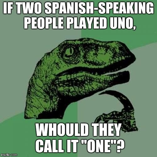 "i've been wondering lately... | IF TWO SPANISH-SPEAKING PEOPLE PLAYED UNO, WHOULD THEY CALL IT ""ONE""? 