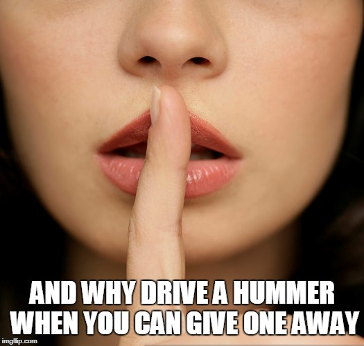 AND WHY DRIVE A HUMMER WHEN YOU CAN GIVE ONE AWAY | made w/ Imgflip meme maker