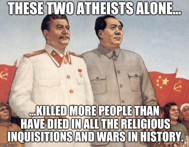 Stalin and Mao | THESE TWO ATHEISTS ALONE... ...KILLED MORE PEOPLE THAN HAVE DIED IN ALL THE RELIGIOUS INQUISITIONS AND WARS IN HISTORY. | image tagged in stalin and mao | made w/ Imgflip meme maker