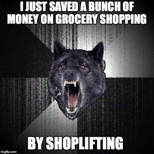 Insanity Wolf | I JUST SAVED A BUNCH OF MONEY ON GROCERY SHOPPING BY SHOPLIFTING | image tagged in memes,insanity wolf | made w/ Imgflip meme maker