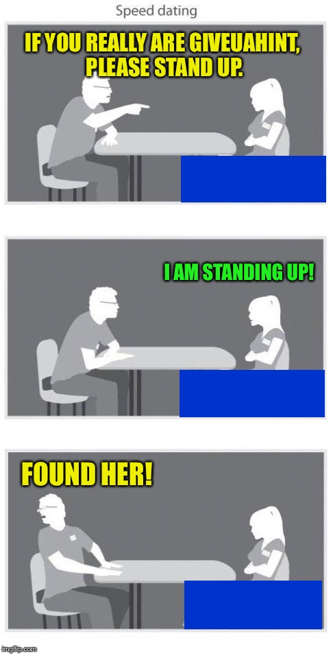 The reveal :-) | IF YOU REALLY ARE GIVEUAHINT, PLEASE STAND UP. I AM STANDING UP! FOUND HER! | image tagged in speed dating,giveuahint,short people rule | made w/ Imgflip meme maker