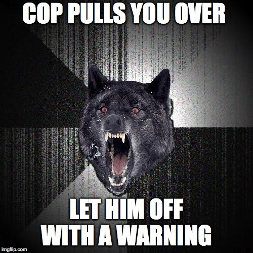 Insanity Wolf Meme | COP PULLS YOU OVER LET HIM OFF WITH A WARNING | image tagged in memes,insanity wolf | made w/ Imgflip meme maker