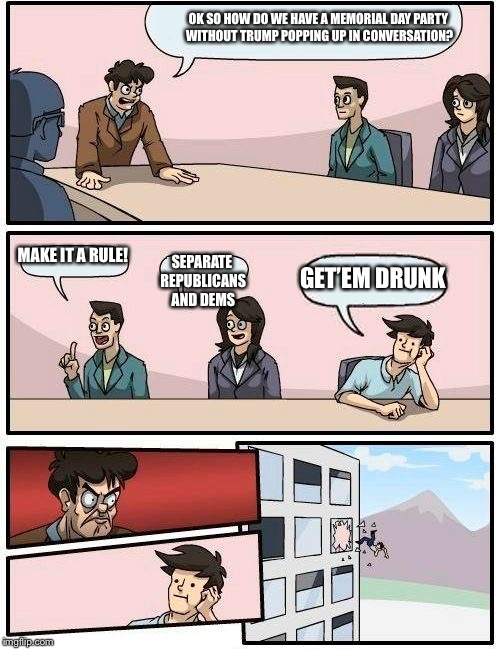 Boardroom Meeting Suggestion Meme | OK SO HOW DO WE HAVE A MEMORIAL DAY PARTY WITHOUT TRUMP POPPING UP IN CONVERSATION? MAKE IT A RULE! SEPARATE REPUBLICANS AND DEMS GET'EM DRU | image tagged in memes,boardroom meeting suggestion | made w/ Imgflip meme maker