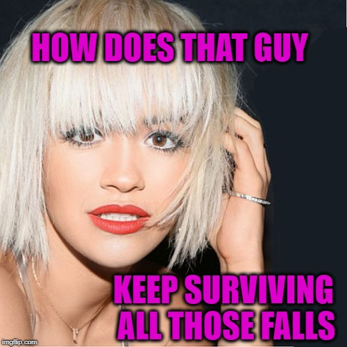 ditz | HOW DOES THAT GUY KEEP SURVIVING ALL THOSE FALLS | image tagged in ditz | made w/ Imgflip meme maker