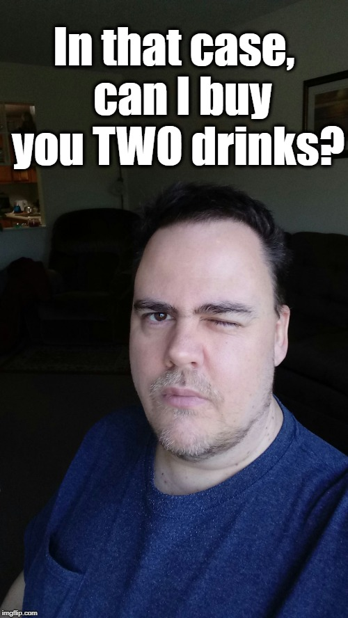 Johnny wink | In that case,  can I buy you TWO drinks? | image tagged in johnny wink | made w/ Imgflip meme maker
