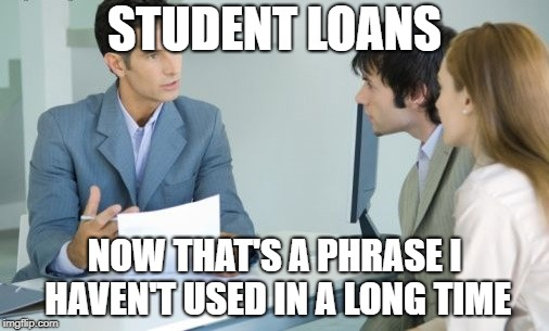 STUDENT LOANS NOW THAT'S A PHRASE I HAVEN'T USED IN A LONG TIME | image tagged in applying for a bank loan | made w/ Imgflip meme maker