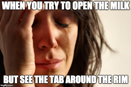MILKY | WHEN YOU TRY TO OPEN THE MILK BUT SEE THE TAB AROUND THE RIM | image tagged in memes,first world problems,milk,crying,problems | made w/ Imgflip meme maker