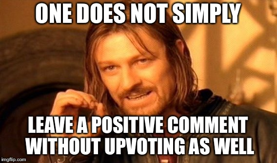 One Does Not Simply Meme | ONE DOES NOT SIMPLY LEAVE A POSITIVE COMMENT WITHOUT UPVOTING AS WELL | image tagged in memes,one does not simply | made w/ Imgflip meme maker
