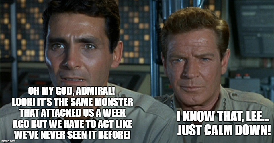 How many people remember this show? | OH MY GOD, ADMIRAL! LOOK! IT'S THE SAME MONSTER THAT ATTACKED US A WEEK AGO BUT WE HAVE TO ACT LIKE WE'VE NEVER SEEN IT BEFORE! I KNOW THAT, | image tagged in voyage to the bottom of the sea,campy science fiction show | made w/ Imgflip meme maker