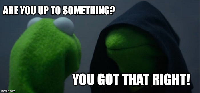 Evil Kermit Meme | ARE YOU UP TO SOMETHING? YOU GOT THAT RIGHT! | image tagged in memes,evil kermit | made w/ Imgflip meme maker