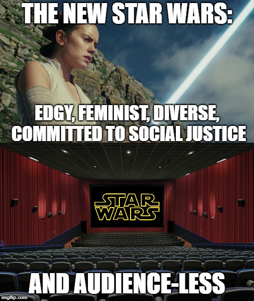 Everything The Left Touches Dies | THE NEW STAR WARS: AND AUDIENCE-LESS EDGY, FEMINIST, DIVERSE, COMMITTED TO SOCIAL JUSTICE | image tagged in memes,star wars,epic fail | made w/ Imgflip meme maker