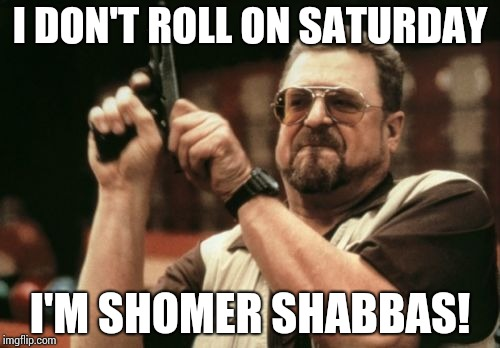 Am I The Only One Around Here Meme | I DON'T ROLL ON SATURDAY I'M SHOMER SHABBAS! | image tagged in memes,am i the only one around here | made w/ Imgflip meme maker