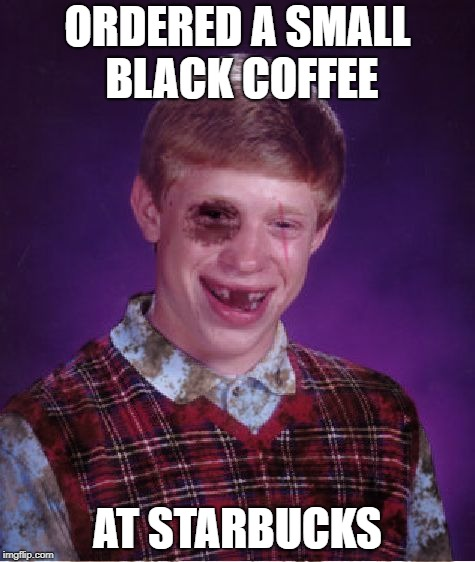 Guilty Of Racism And Height Discrimination | ORDERED A SMALL BLACK COFFEE AT STARBUCKS | image tagged in beat-up bad luck brian,memes | made w/ Imgflip meme maker
