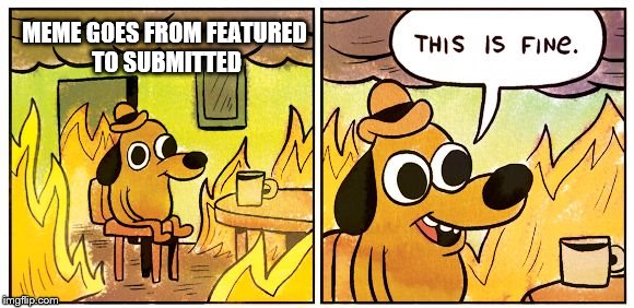 This is fine dog | MEME GOES FROM FEATURED TO SUBMITTED | image tagged in this is fine dog | made w/ Imgflip meme maker