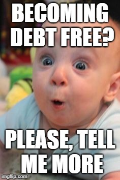 BECOMING DEBT FREE? PLEASE, TELL ME MORE | image tagged in surprise face | made w/ Imgflip meme maker