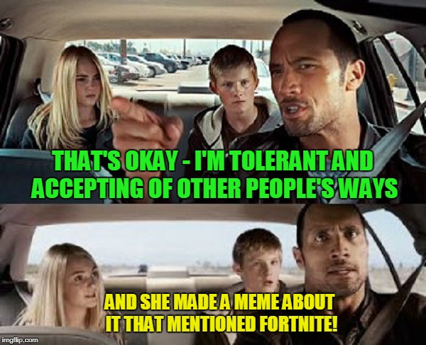 THAT'S OKAY - I'M TOLERANT AND ACCEPTING OF OTHER PEOPLE'S WAYS AND SHE MADE A MEME ABOUT IT THAT MENTIONED FORTNITE! | made w/ Imgflip meme maker