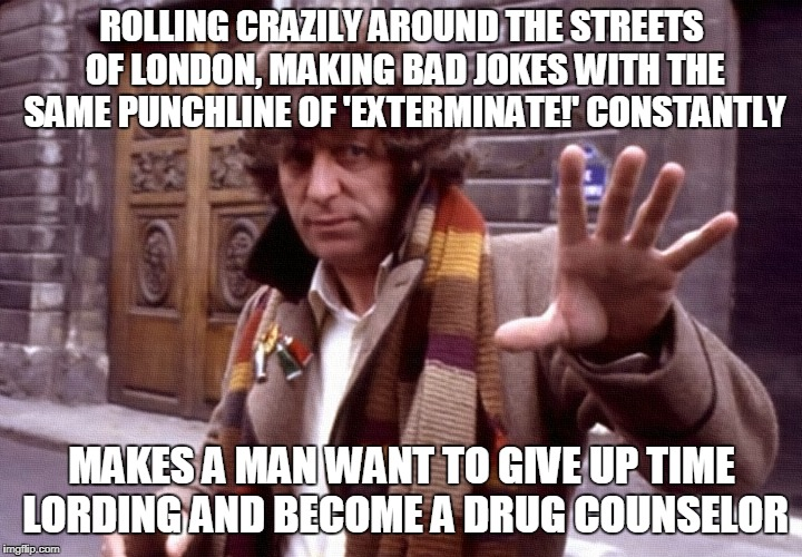 ROLLING CRAZILY AROUND THE STREETS OF LONDON, MAKING BAD JOKES WITH THE SAME PUNCHLINE OF 'EXTERMINATE!' CONSTANTLY MAKES A MAN WANT TO GIVE | made w/ Imgflip meme maker