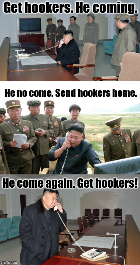 Get hookers. He coming. He no come. Send hookers home. He come again. Get hookers! | image tagged in kimun | made w/ Imgflip meme maker