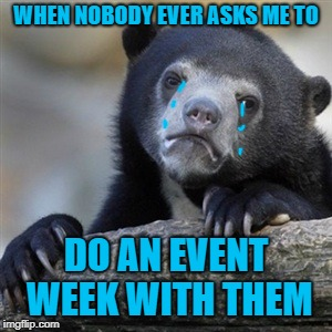 sad bear | WHEN NOBODY EVER ASKS ME TO DO AN EVENT WEEK WITH THEM | image tagged in confession bear,first world imgflip problems | made w/ Imgflip meme maker