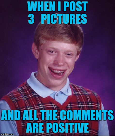 Bad Luck Brian Meme | WHEN I POST 3   PICTURES AND ALL THE COMMENTS ARE POSITIVE | image tagged in memes,bad luck brian | made w/ Imgflip meme maker