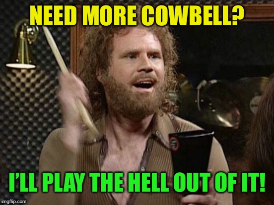NEED MORE COWBELL? I'LL PLAY THE HELL OUT OF IT! | made w/ Imgflip meme maker