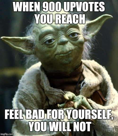 Pretty Sure I Will Feel Bad Despite This Meme | WHEN 900 UPVOTES YOU REACH FEEL BAD FOR YOURSELF, YOU WILL NOT | image tagged in memes,star wars yoda | made w/ Imgflip meme maker
