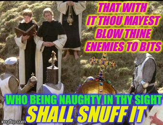 THAT WITH IT THOU MAYEST BLOW THINE ENEMIES TO BITS WHO BEING NAUGHTY IN THY SIGHT SHALL SNUFF IT | made w/ Imgflip meme maker